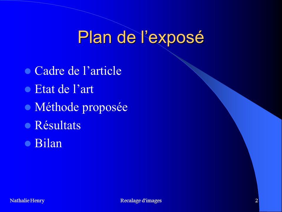 Recalage d'images2 Plan de lexposé Cadre de larticle Etat de lart Méthode proposée Résultats Bilan Nathalie Henry