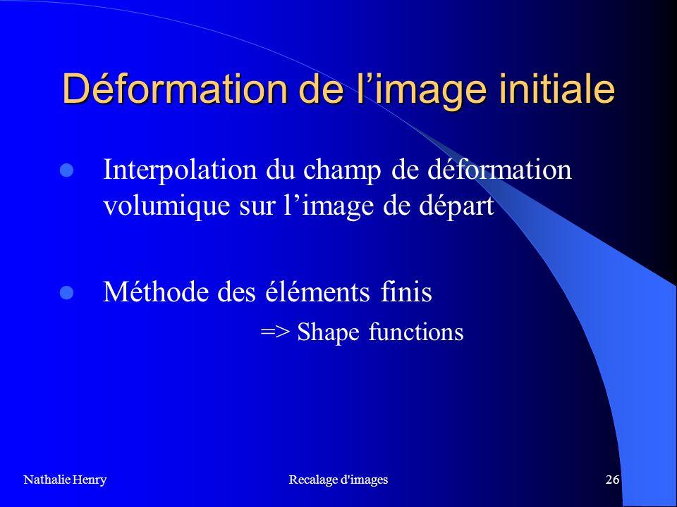 Recalage d'images26 Déformation de limage initiale Interpolation du champ de déformation volumique sur limage de départ Méthode des éléments finis =>