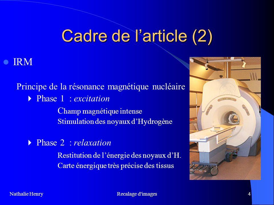 Recalage d'images4 Cadre de larticle (2) IRM Principe de la résonance magnétique nucléaire Phase 1 : excitation C hamp magnétique intense Stimulation