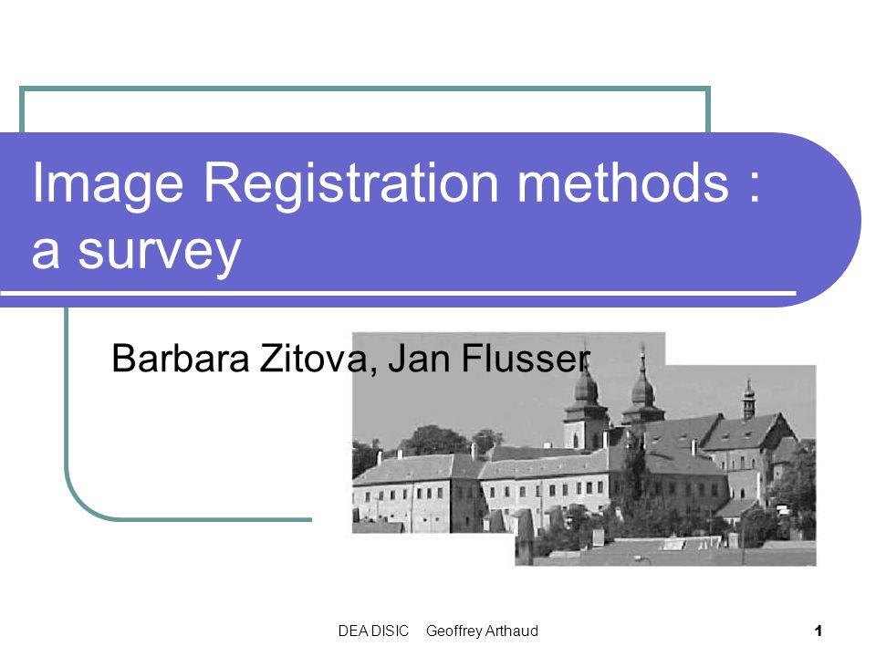 DEA DISIC Geoffrey Arthaud 1 Image Registration methods : a survey Barbara Zitova, Jan Flusser