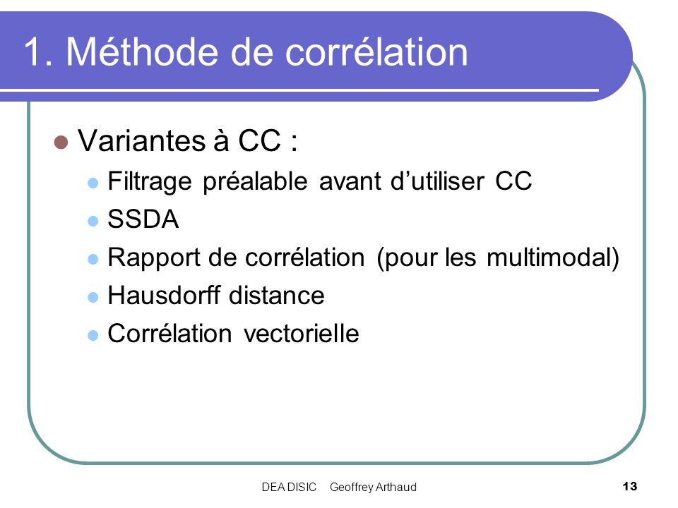 DEA DISIC Geoffrey Arthaud13 1. Méthode de corrélation Variantes à CC : Filtrage préalable avant dutiliser CC SSDA Rapport de corrélation (pour les mu