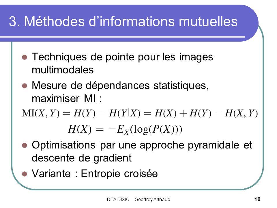 DEA DISIC Geoffrey Arthaud16 3. Méthodes dinformations mutuelles Techniques de pointe pour les images multimodales Mesure de dépendances statistiques,