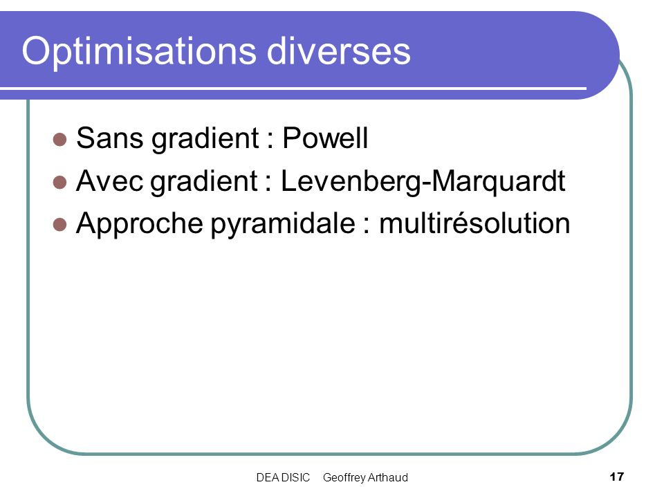 DEA DISIC Geoffrey Arthaud17 Optimisations diverses Sans gradient : Powell Avec gradient : Levenberg-Marquardt Approche pyramidale : multirésolution