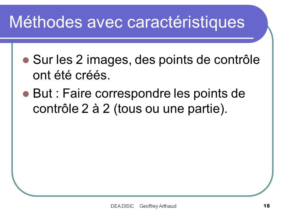 DEA DISIC Geoffrey Arthaud18 Méthodes avec caractéristiques Sur les 2 images, des points de contrôle ont été créés. But : Faire correspondre les point