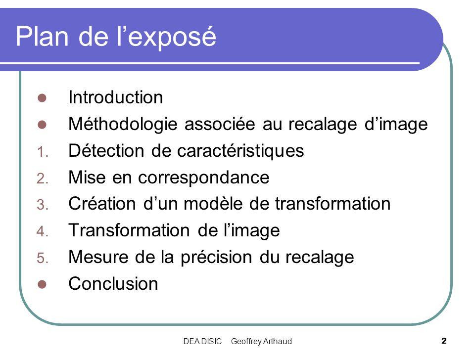 DEA DISIC Geoffrey Arthaud3 Introduction Recalage dimage : Superposition de 2 images ou plus Aligner une image « de référence » et une image à transformer Applications nombreuses : Télédétection, médecine, cartographie, etc..
