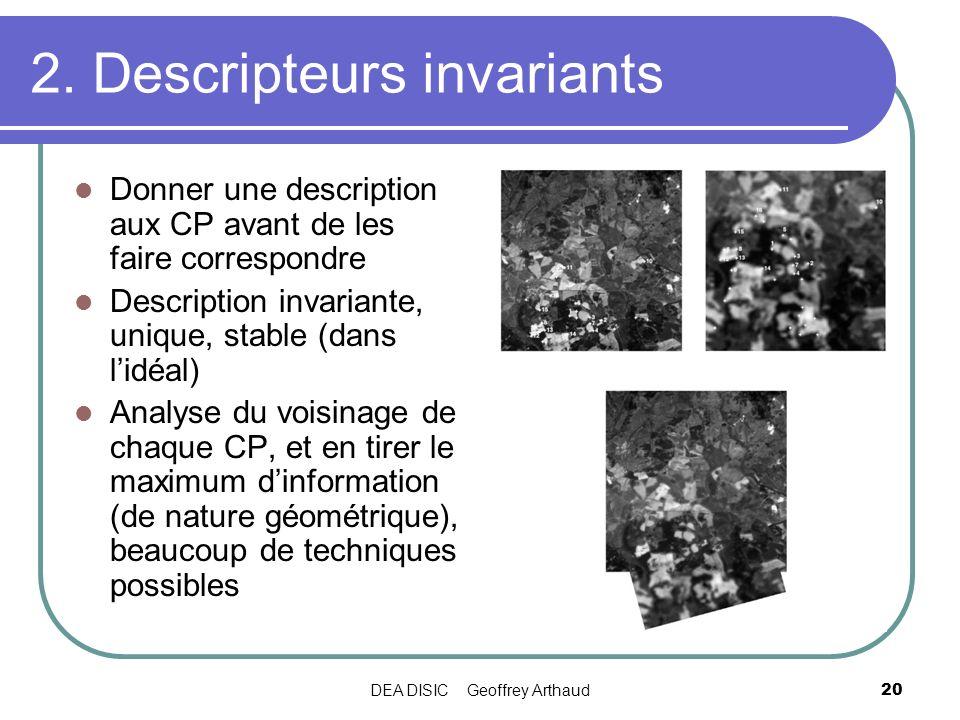 DEA DISIC Geoffrey Arthaud20 2. Descripteurs invariants Donner une description aux CP avant de les faire correspondre Description invariante, unique,