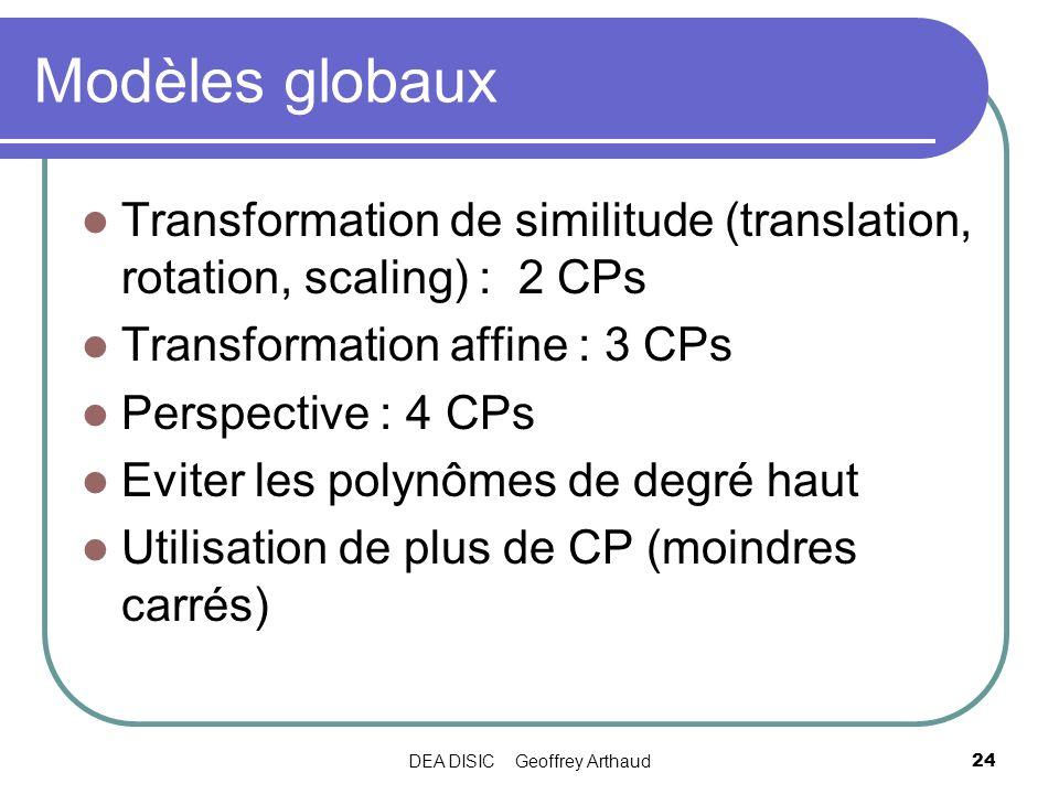 DEA DISIC Geoffrey Arthaud24 Modèles globaux Transformation de similitude (translation, rotation, scaling) : 2 CPs Transformation affine : 3 CPs Persp