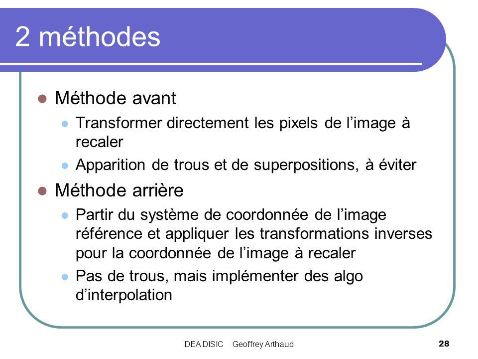 DEA DISIC Geoffrey Arthaud28 2 méthodes Méthode avant Transformer directement les pixels de limage à recaler Apparition de trous et de superpositions,