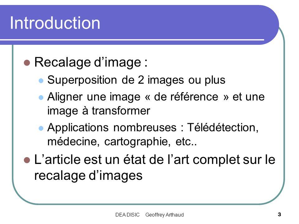 DEA DISIC Geoffrey Arthaud3 Introduction Recalage dimage : Superposition de 2 images ou plus Aligner une image « de référence » et une image à transfo