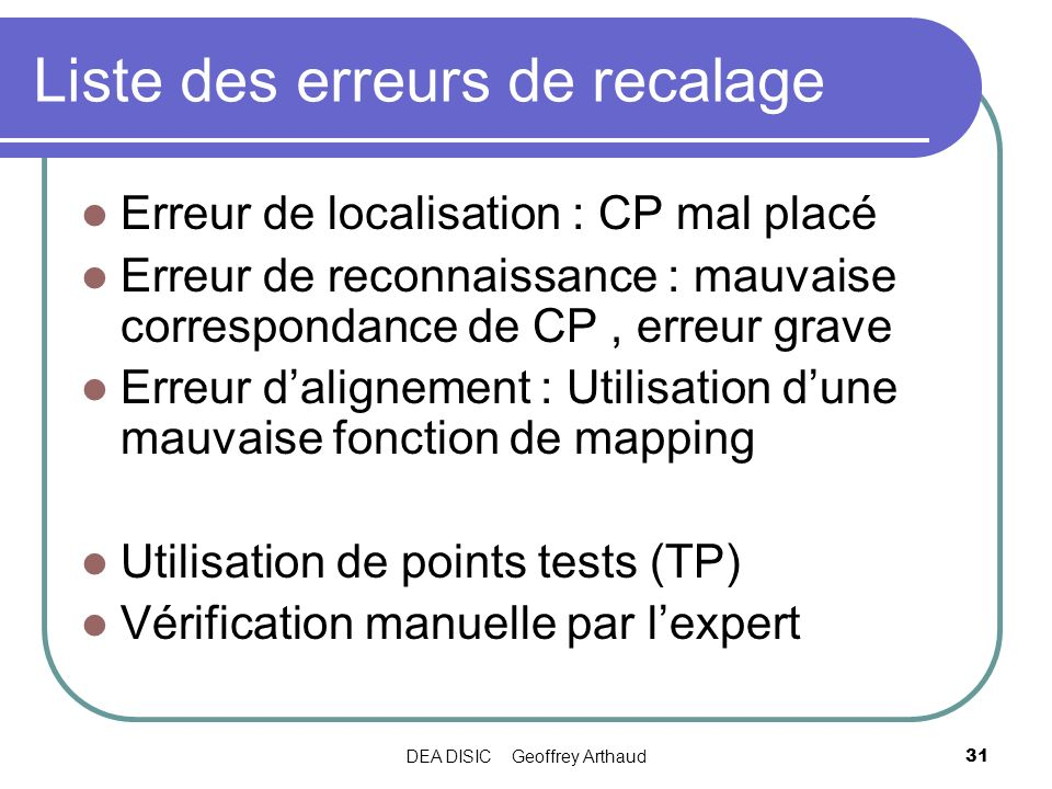 DEA DISIC Geoffrey Arthaud31 Liste des erreurs de recalage Erreur de localisation : CP mal placé Erreur de reconnaissance : mauvaise correspondance de