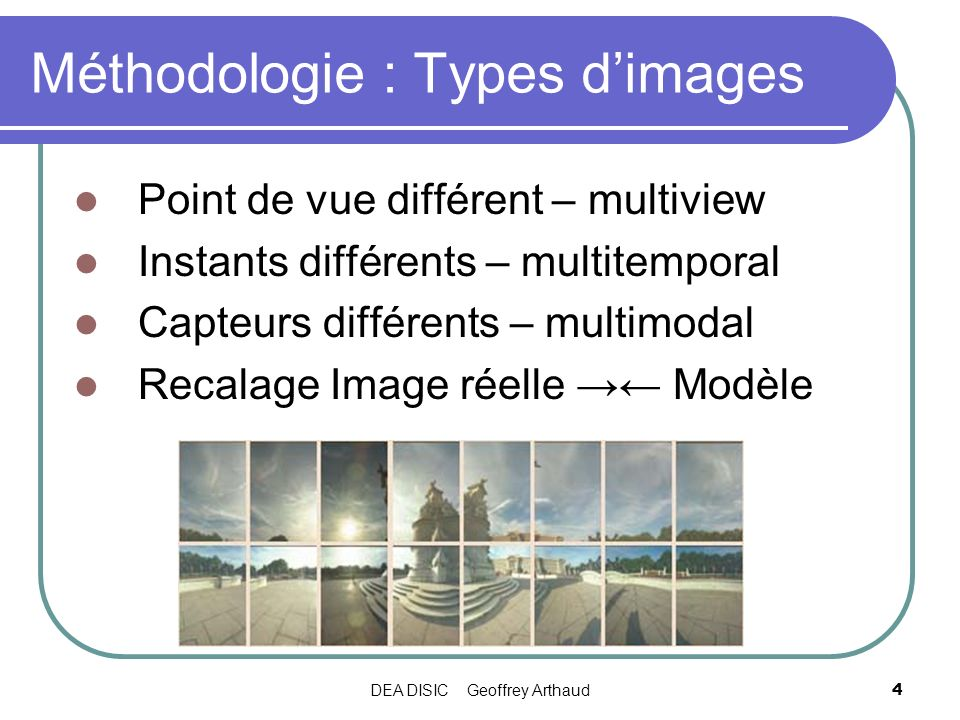 DEA DISIC Geoffrey Arthaud4 Méthodologie : Types dimages Point de vue différent – multiview Instants différents – multitemporal Capteurs différents –