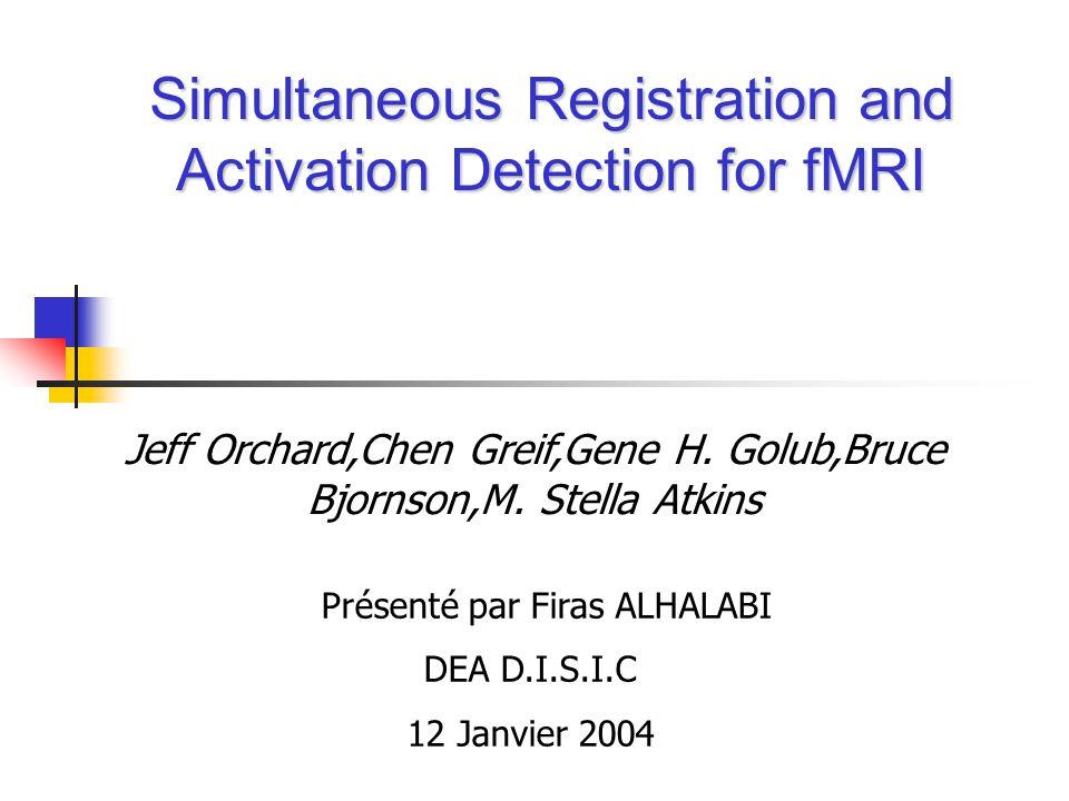 Simultaneous Registration and Activation Detection for fMRI Jeff Orchard,Chen Greif,Gene H. Golub,Bruce Bjornson,M. Stella Atkins Présenté par Firas A