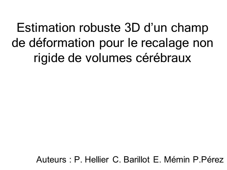 Estimation robuste 3D dun champ de déformation pour le recalage non rigide de volumes cérébraux Auteurs : P. Hellier C. Barillot E. Mémin P.Pérez