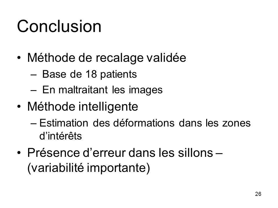 26 Conclusion Méthode de recalage validée – Base de 18 patients – En maltraitant les images Méthode intelligente –Estimation des déformations dans les