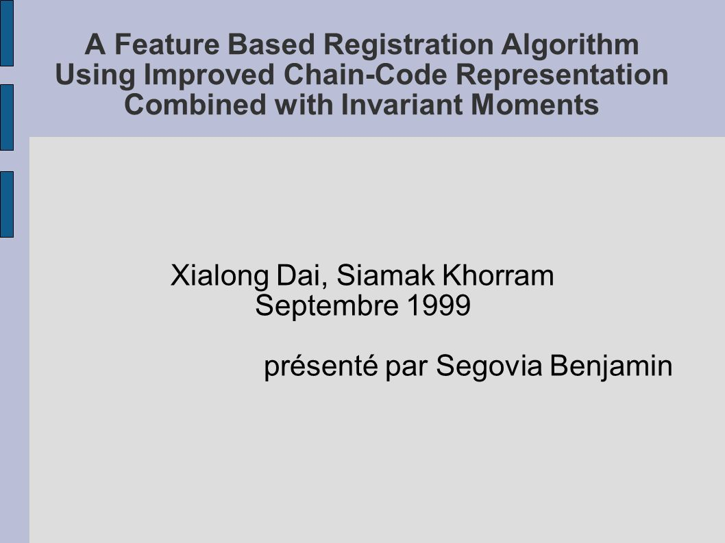 A Feature Based Registration Algorithm Using Improved Chain-Code Representation Combined with Invariant Moments Xialong Dai, Siamak Khorram Septembre
