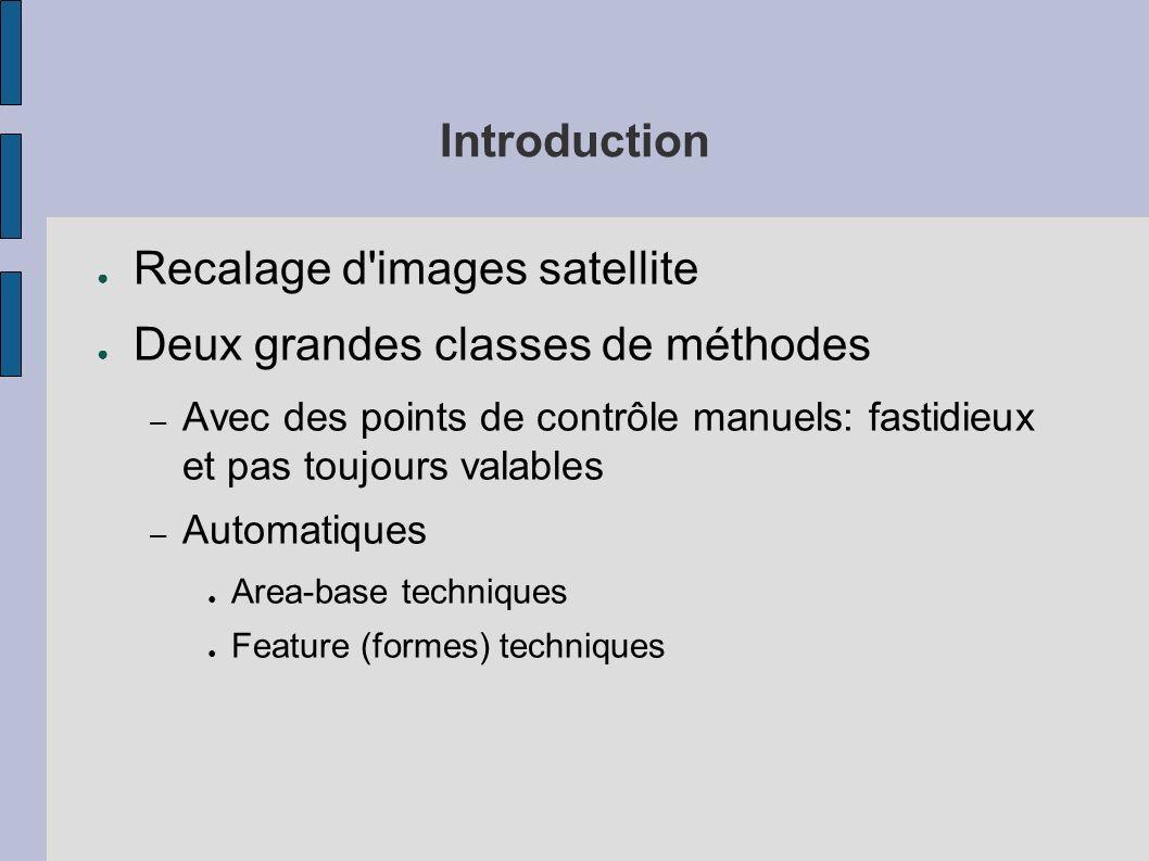 Introduction Recalage d'images satellite Deux grandes classes de méthodes – Avec des points de contrôle manuels: fastidieux et pas toujours valables –