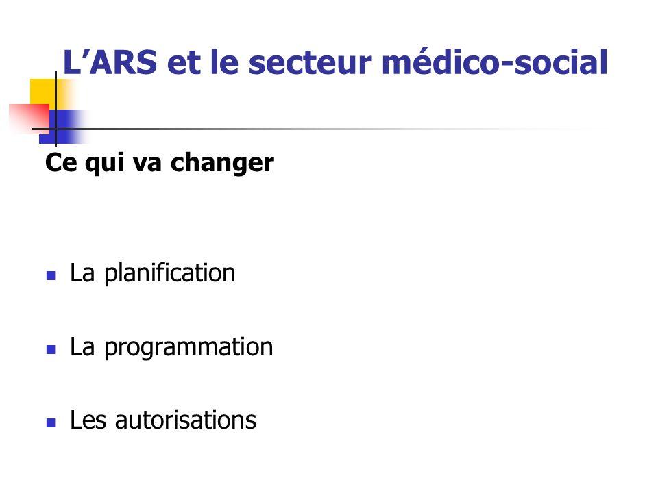 LARS et le secteur médico-social Ce qui va changer La planification La programmation Les autorisations