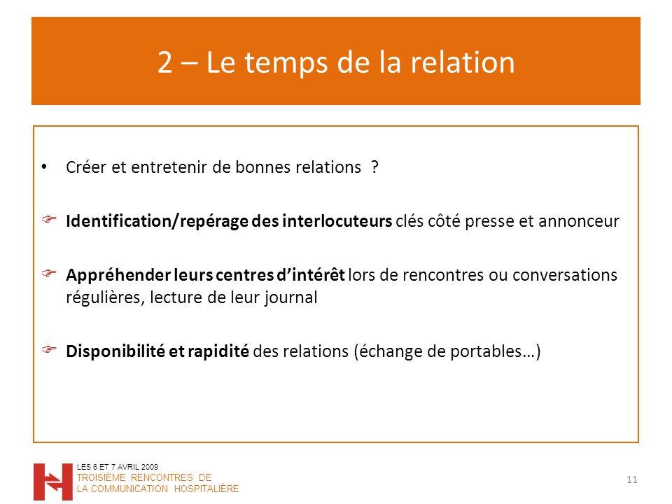 2 – Le temps de la relation 11 LES 6 ET 7 AVRIL 2009 TROISIÈME RENCONTRES DE LA COMMUNICATION HOSPITALIÈRE Créer et entretenir de bonnes relations .