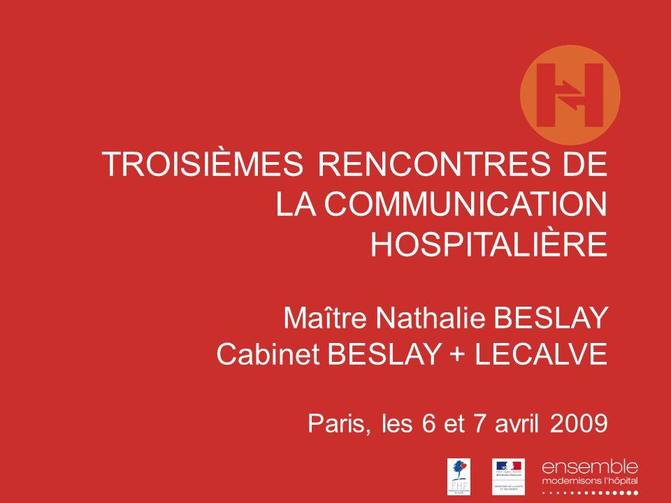 TROISIÈMES RENCONTRES DE LA COMMUNICATION HOSPITALIÈRE Maître Nathalie BESLAY Cabinet BESLAY + LECALVE Paris, les 6 et 7 avril 2009
