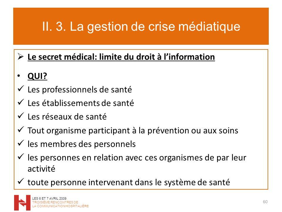 II. 3. La gestion de crise médiatique Le secret médical: limite du droit à linformation QUI? Les professionnels de santé Les établissements de santé L