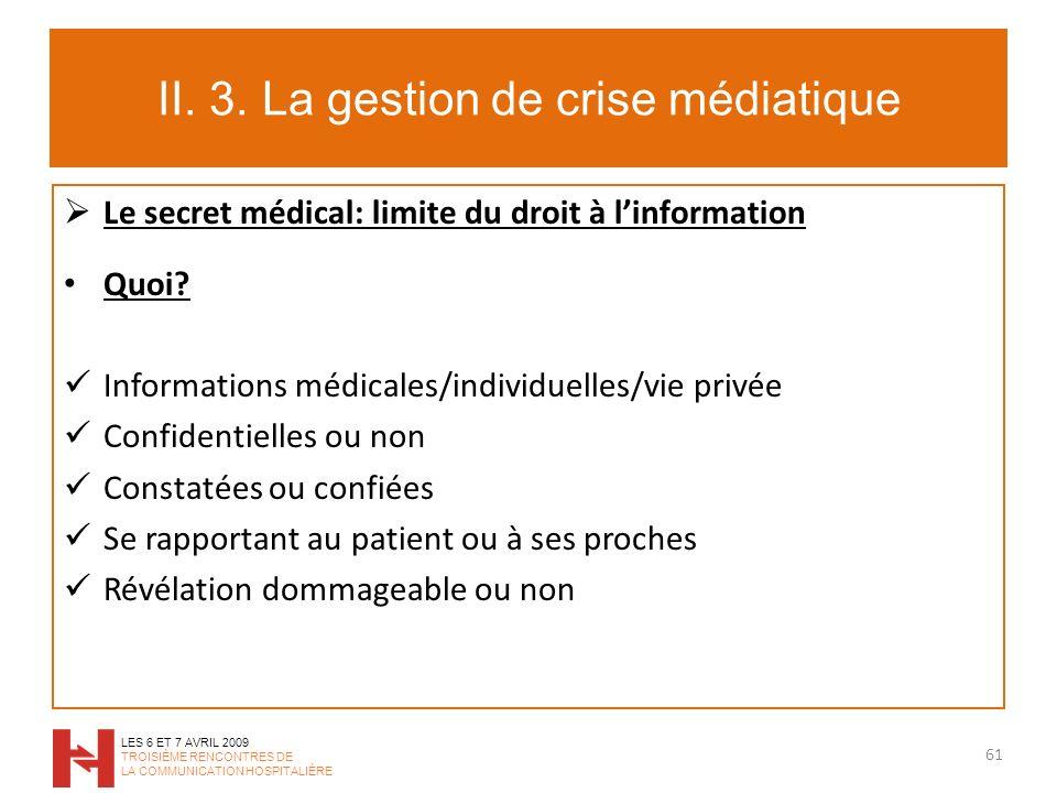 II. 3. La gestion de crise médiatique Le secret médical: limite du droit à linformation Quoi? Informations médicales/individuelles/vie privée Confiden