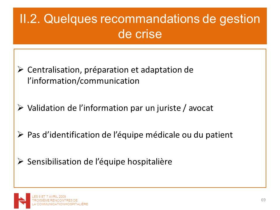 II.2. Quelques recommandations de gestion de crise Centralisation, préparation et adaptation de linformation/communication Validation de linformation