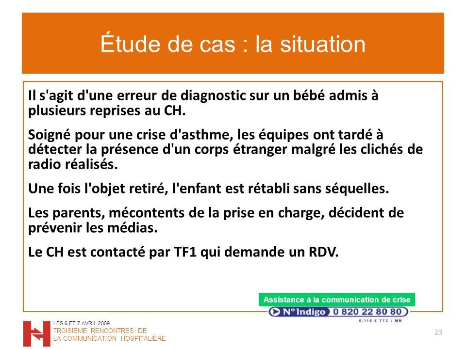 Étude de cas : la situation 23 LES 6 ET 7 AVRIL 2009 TROISIÈME RENCONTRES DE LA COMMUNICATION HOSPITALIÈRE Il s agit d une erreur de diagnostic sur un bébé admis à plusieurs reprises au CH.