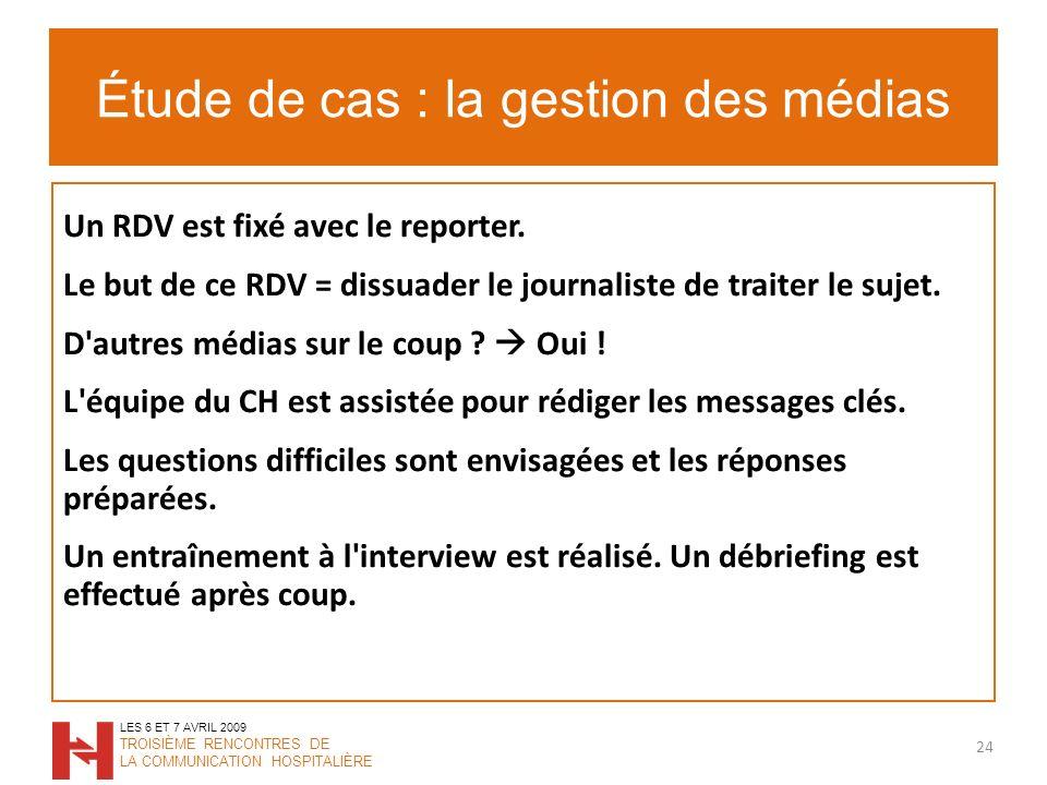 Étude de cas : la gestion des médias 24 LES 6 ET 7 AVRIL 2009 TROISIÈME RENCONTRES DE LA COMMUNICATION HOSPITALIÈRE Un RDV est fixé avec le reporter.