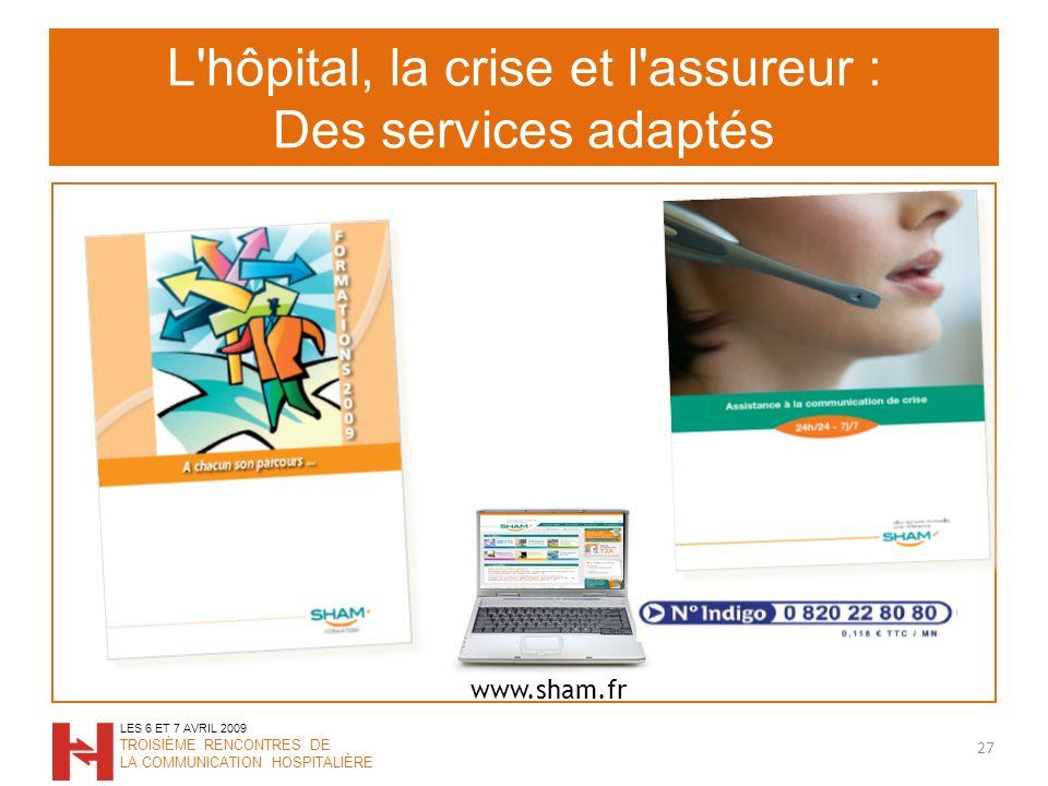 L hôpital, la crise et l assureur : Des services adaptés 27 LES 6 ET 7 AVRIL 2009 TROISIÈME RENCONTRES DE LA COMMUNICATION HOSPITALIÈRE www.sham.fr