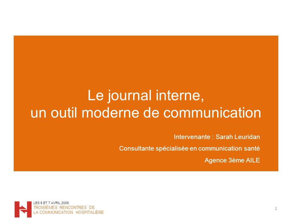 Le journal interne, un outil moderne de communication 2 LES 6 ET 7 AVRIL 2009 TROISIÈMES RENCONTRES DE LA COMMUNICATION HOSPITALIÈRE Intervenante : Sa