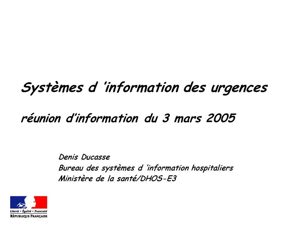 Systèmes d information des urgences réunion dinformation du 3 mars 2005 Denis Ducasse Bureau des systèmes d information hospitaliers Ministère de la santé/DHOS-E3