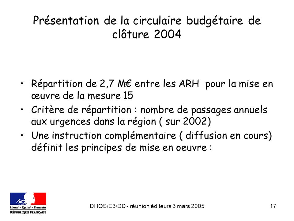 DHOS/E3/DD - réunion éditeurs 3 mars 200517 Présentation de la circulaire budgétaire de clôture 2004 Répartition de 2,7 M entre les ARH pour la mise en œuvre de la mesure 15 Critère de répartition : nombre de passages annuels aux urgences dans la région ( sur 2002) Une instruction complémentaire ( diffusion en cours) définit les principes de mise en oeuvre :
