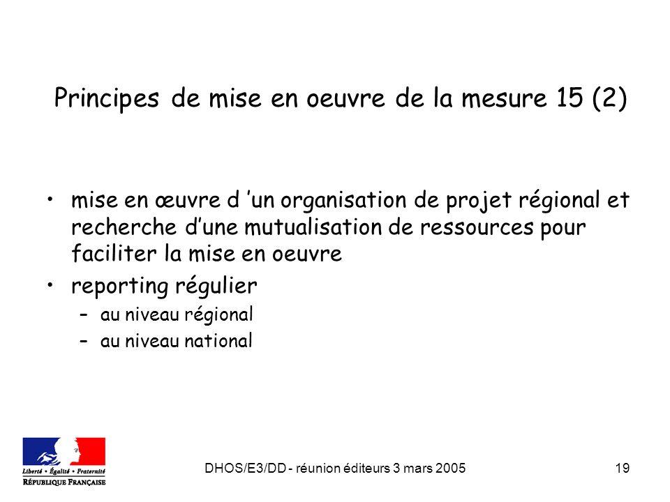 DHOS/E3/DD - réunion éditeurs 3 mars 200519 Principes de mise en oeuvre de la mesure 15 (2) mise en œuvre d un organisation de projet régional et recherche dune mutualisation de ressources pour faciliter la mise en oeuvre reporting régulier –au niveau régional –au niveau national