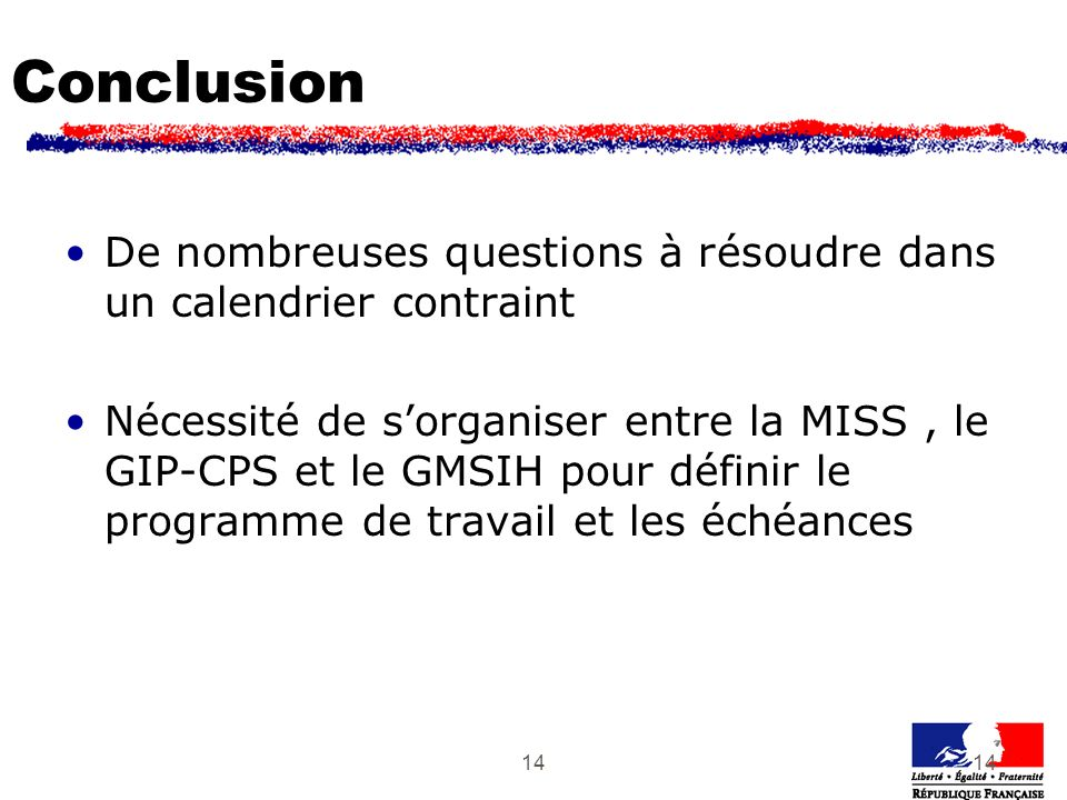 14 Conclusion De nombreuses questions à résoudre dans un calendrier contraint Nécessité de sorganiser entre la MISS, le GIP-CPS et le GMSIH pour défin