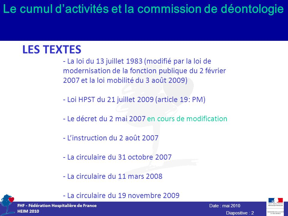 Date : mai 2010 FHF - Fédération Hospitalière de France HEIM 2010 Diapositive : 2 Le cumul dactivités et la commission de déontologie LES TEXTES - La loi du 13 juillet 1983 (modifié par la loi de modernisation de la fonction publique du 2 février 2007 et la loi mobilité du 3 août 2009) - Loi HPST du 21 juillet 2009 (article 19: PM) - Le décret du 2 mai 2007 en cours de modification - Linstruction du 2 août 2007 - La circulaire du 31 octobre 2007 - La circulaire du 11 mars 2008 - La circulaire du 19 novembre 2009