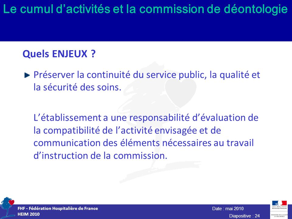 Date : mai 2010 FHF - Fédération Hospitalière de France HEIM 2010 Diapositive : 24 Le cumul dactivités et la commission de déontologie Quels ENJEUX ?