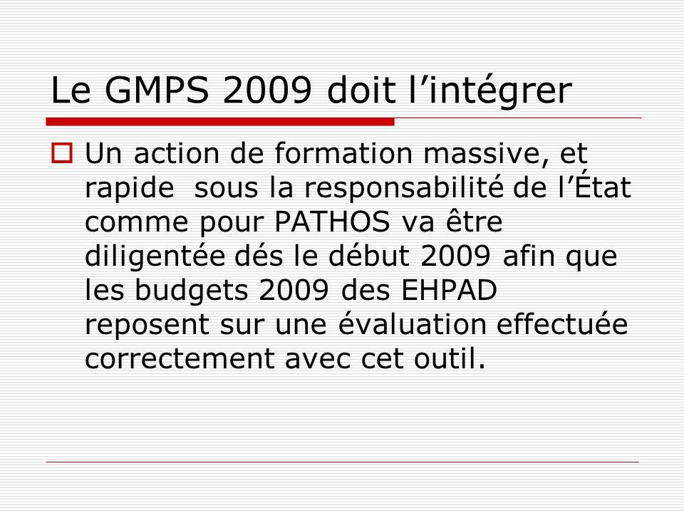 Le GMPS 2009 doit lintégrer Un action de formation massive, et rapide sous la responsabilité de lÉtat comme pour PATHOS va être diligentée dés le début 2009 afin que les budgets 2009 des EHPAD reposent sur une évaluation effectuée correctement avec cet outil.