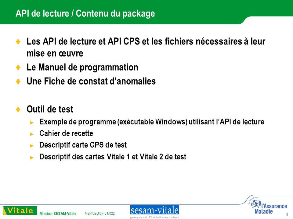 MSV/JBG/07-01/022 5 API de lecture / Contenu du package Les API de lecture et API CPS et les fichiers nécessaires à leur mise en œuvre Le Manuel de programmation Une Fiche de constat danomalies Outil de test Exemple de programme (exécutable Windows) utilisant lAPI de lecture Cahier de recette Descriptif carte CPS de test Descriptif des cartes Vitale 1 et Vitale 2 de test