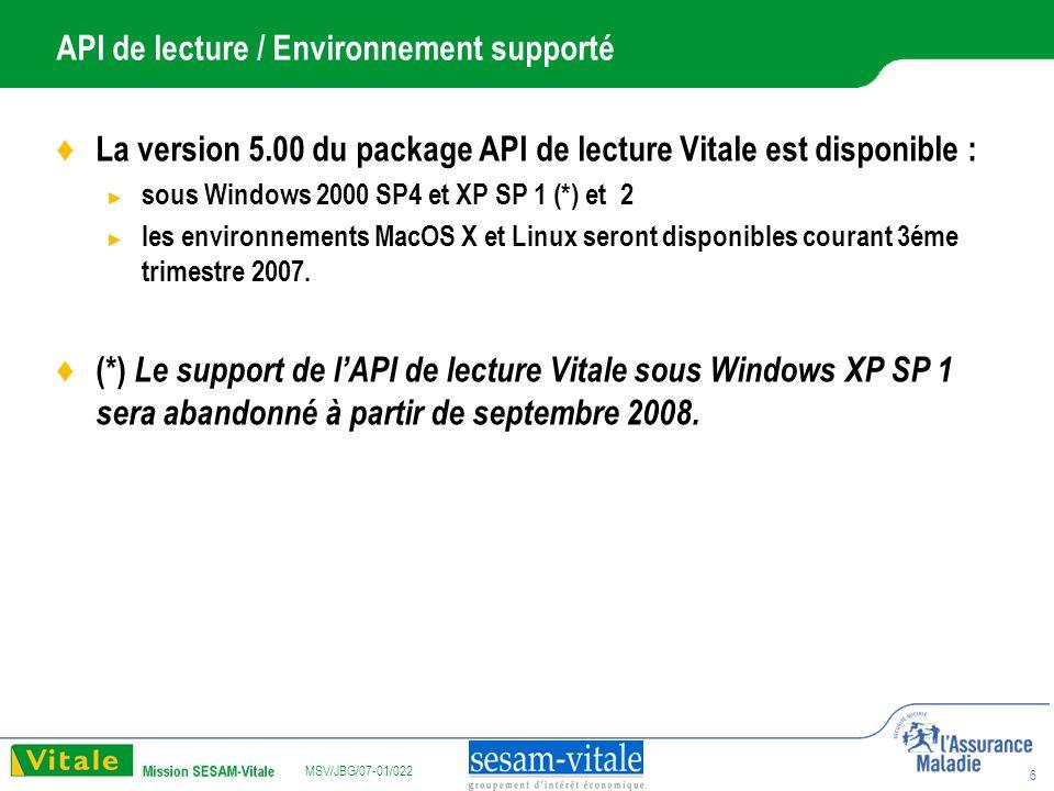 MSV/JBG/07-01/022 6 API de lecture / Environnement supporté La version 5.00 du package API de lecture Vitale est disponible : sous Windows 2000 SP4 et XP SP 1 (*) et 2 les environnements MacOS X et Linux seront disponibles courant 3éme trimestre 2007.