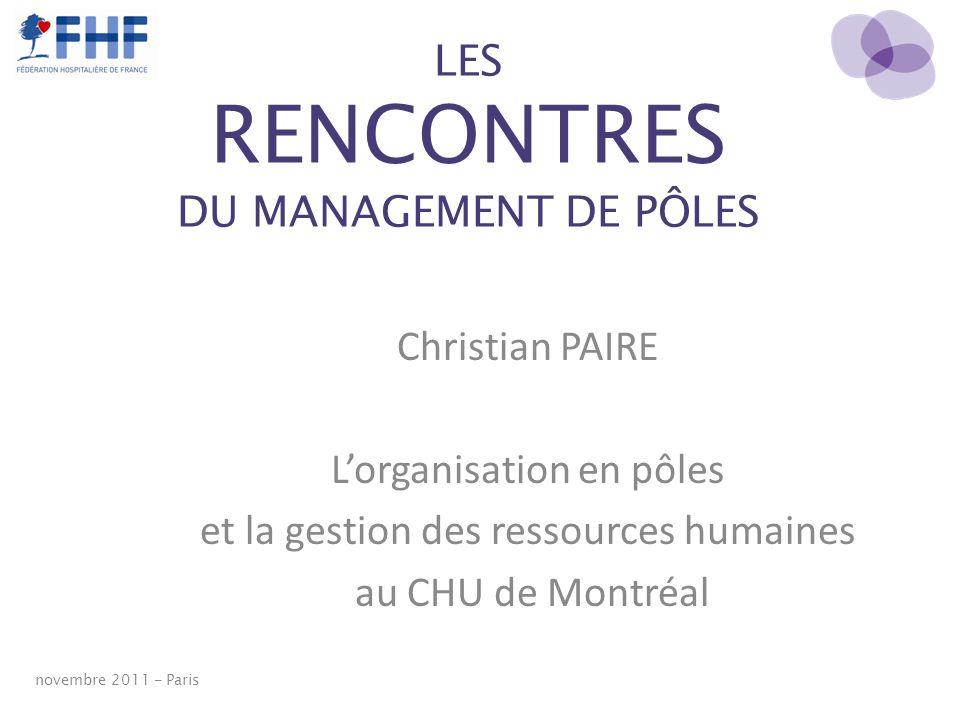 LES RENCONTRES DU MANAGEMENT DE PÔLES Christian PAIRE Lorganisation en pôles et la gestion des ressources humaines au CHU de Montréal novembre 2011 -