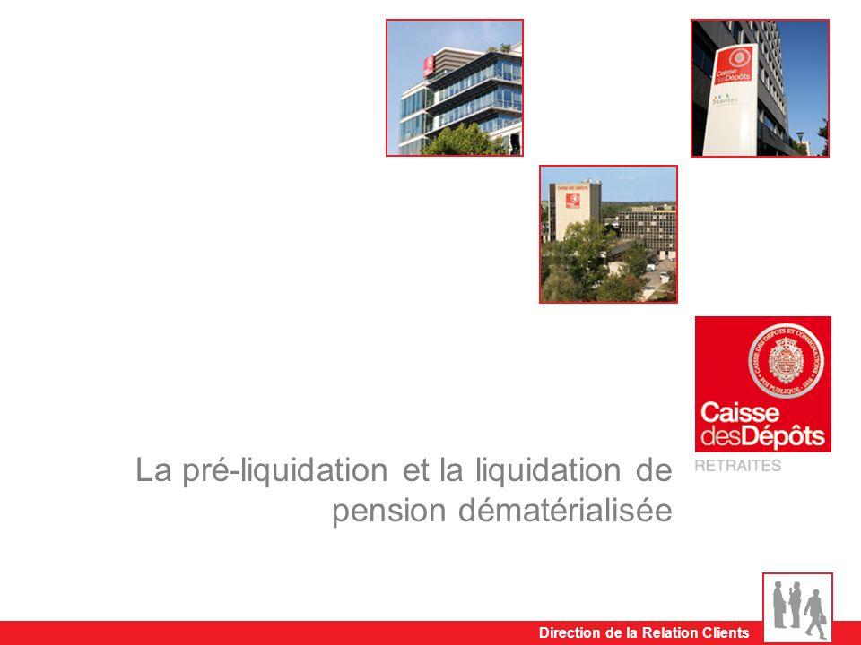 Direction de la Relation Clients La pré-liquidation et la liquidation de pension dématérialisée