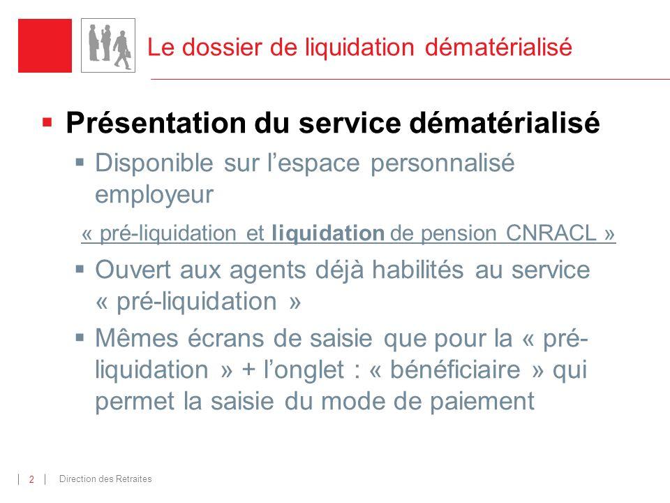 Direction des Retraites 2 Le dossier de liquidation dématérialisé Présentation du service dématérialisé Disponible sur lespace personnalisé employeur