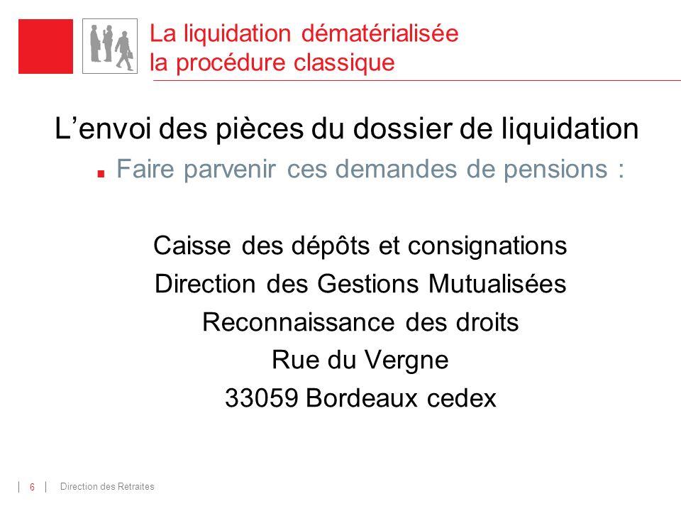 Direction des Retraites 6 Lenvoi des pièces du dossier de liquidation Faire parvenir ces demandes de pensions : Caisse des dépôts et consignations Dir