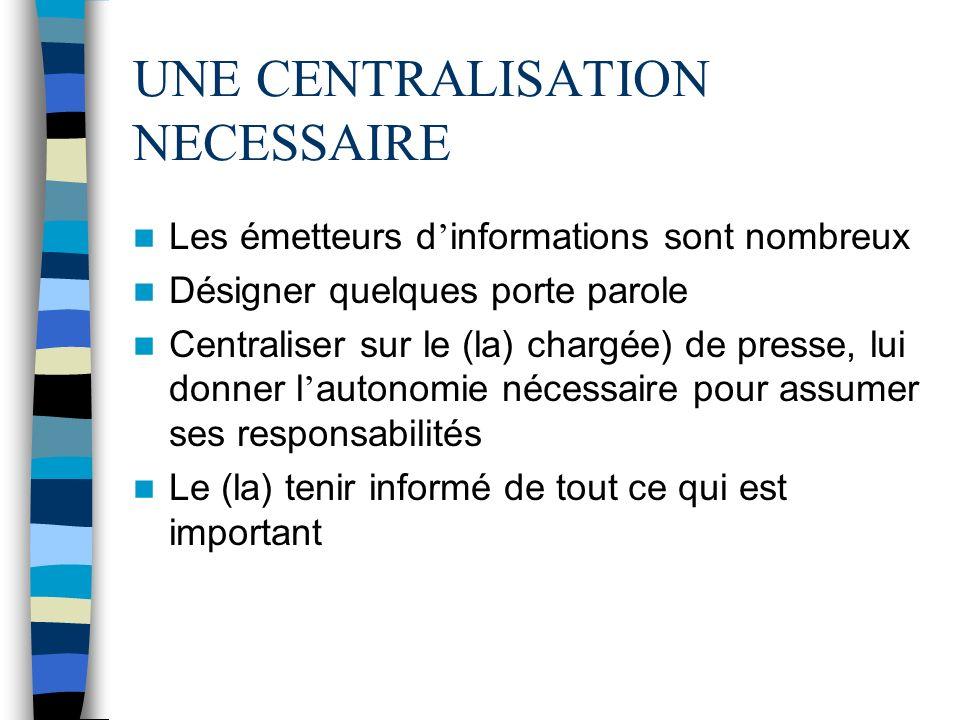 UNE CENTRALISATION NECESSAIRE Les émetteurs d informations sont nombreux Désigner quelques porte parole Centraliser sur le (la) chargée) de presse, lu