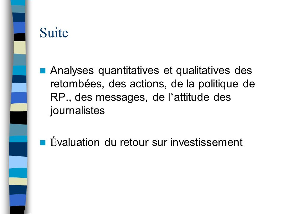 Suite Analyses quantitatives et qualitatives des retombées, des actions, de la politique de RP., des messages, de l attitude des journalistes É valuat