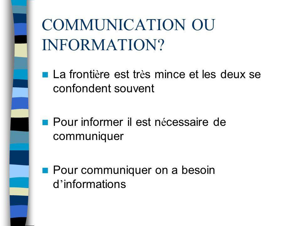 COMMUNICATION OU INFORMATION? La fronti è re est tr è s mince et les deux se confondent souvent Pour informer il est n é cessaire de communiquer Pour