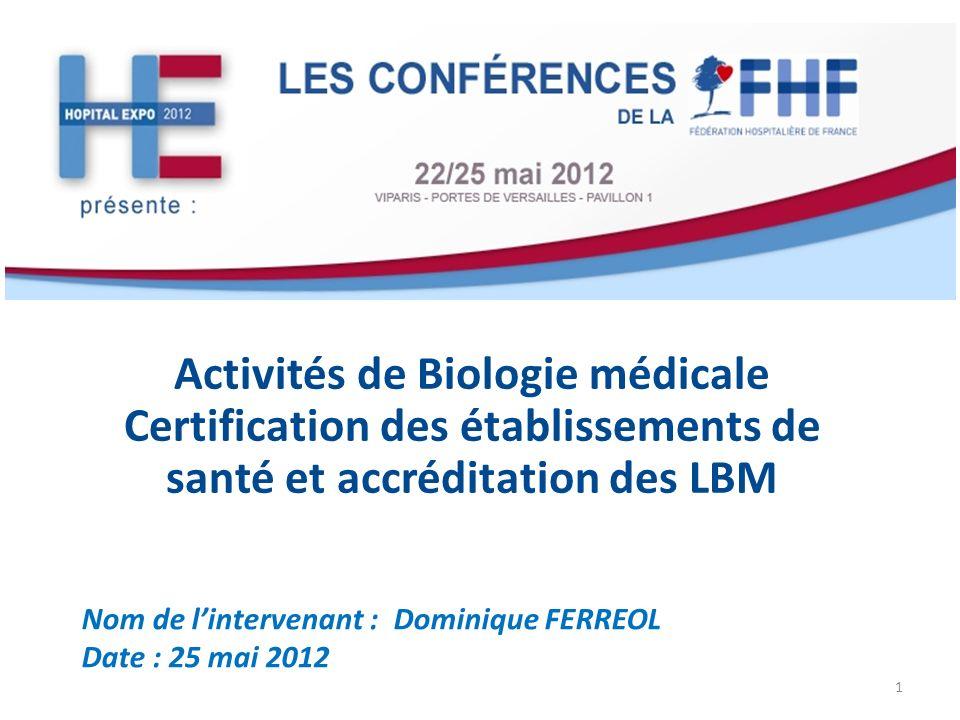 Activités de Biologie médicale Certification des établissements de santé et accréditation des LBM Nom de lintervenant : Dominique FERREOL Date : 25 ma