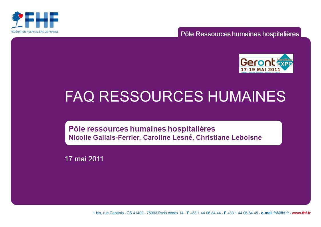 FAQ RESSOURCES HUMAINES Pôle ressources humaines hospitalières Nicolle Gallais-Ferrier, Caroline Lesné, Christiane Leboisne 17 mai 2011 Pôle Ressource