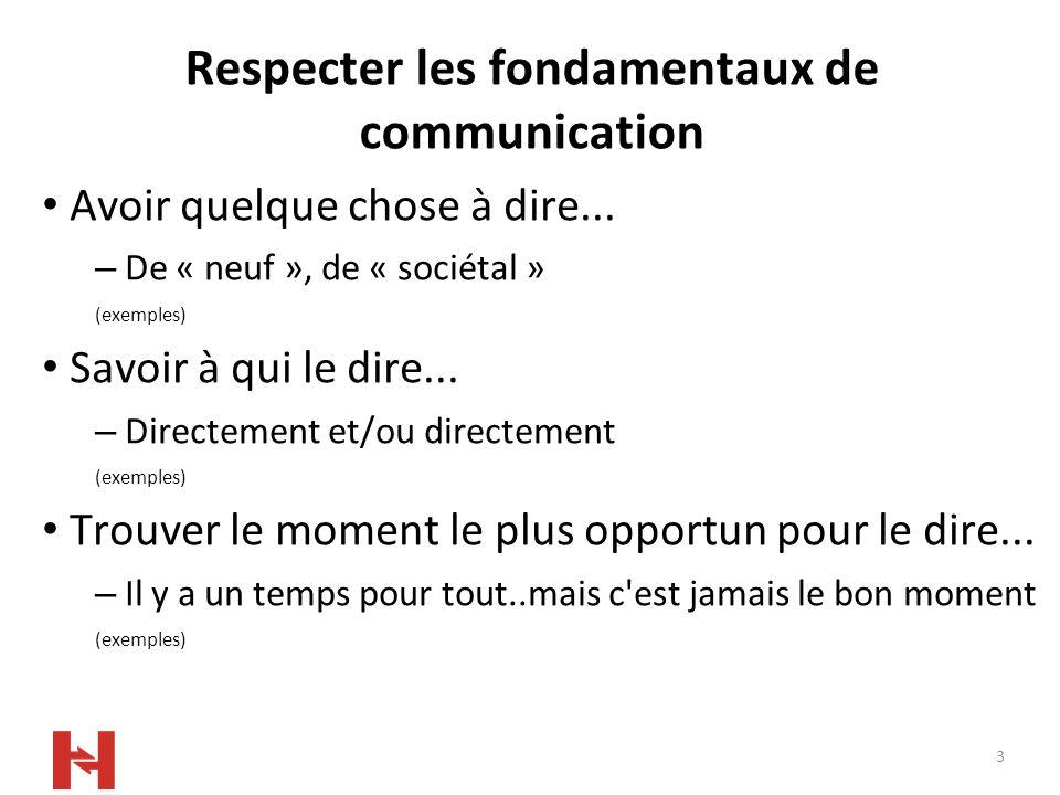3 Respecter les fondamentaux de communication Avoir quelque chose à dire... – De « neuf », de « sociétal » (exemples) Savoir à qui le dire... – Direct
