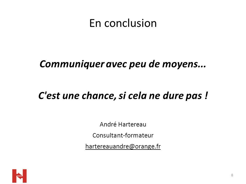 8 En conclusion Communiquer avec peu de moyens... C'est une chance, si cela ne dure pas ! André Hartereau Consultant-formateur hartereauandre@orange.f